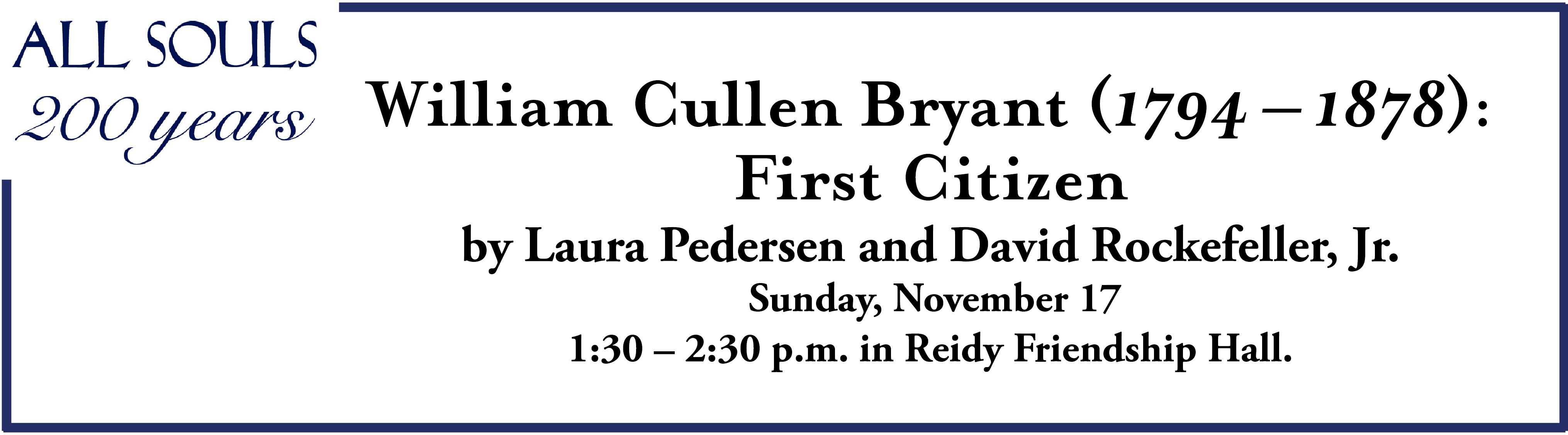 William Cullen Bryant (1794 – 1878): First Citizen by Laura Pedersen and David Rockefeller, Jr. Sunday, November 17 1:30 – 2:30 p.m. in Reidy Friendship Hall.