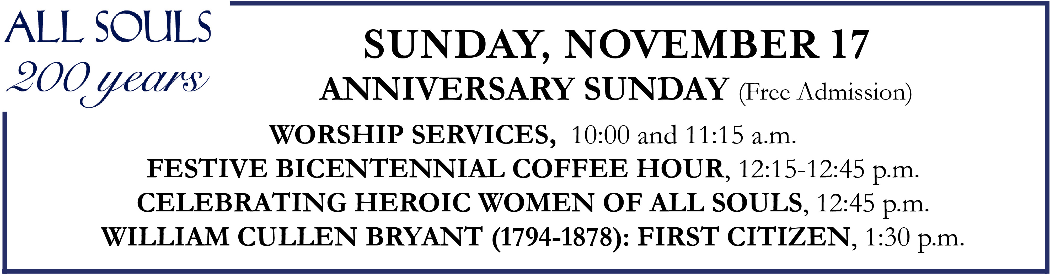 Sunday, November 17 Anniversary Sunday (Free Admission) Worship Services, 10:00 and 11:15 a.m. Festive Bicentennial Coffee Hour, 12:15-12:45 p.m. CELEBRATING HEROIC WOMEN OF ALL SOULS, 12:45 p.m. WILLIAM CULLEN BRYANT (1794-1878): FIRST CITIZEN, 1:30 p.m.