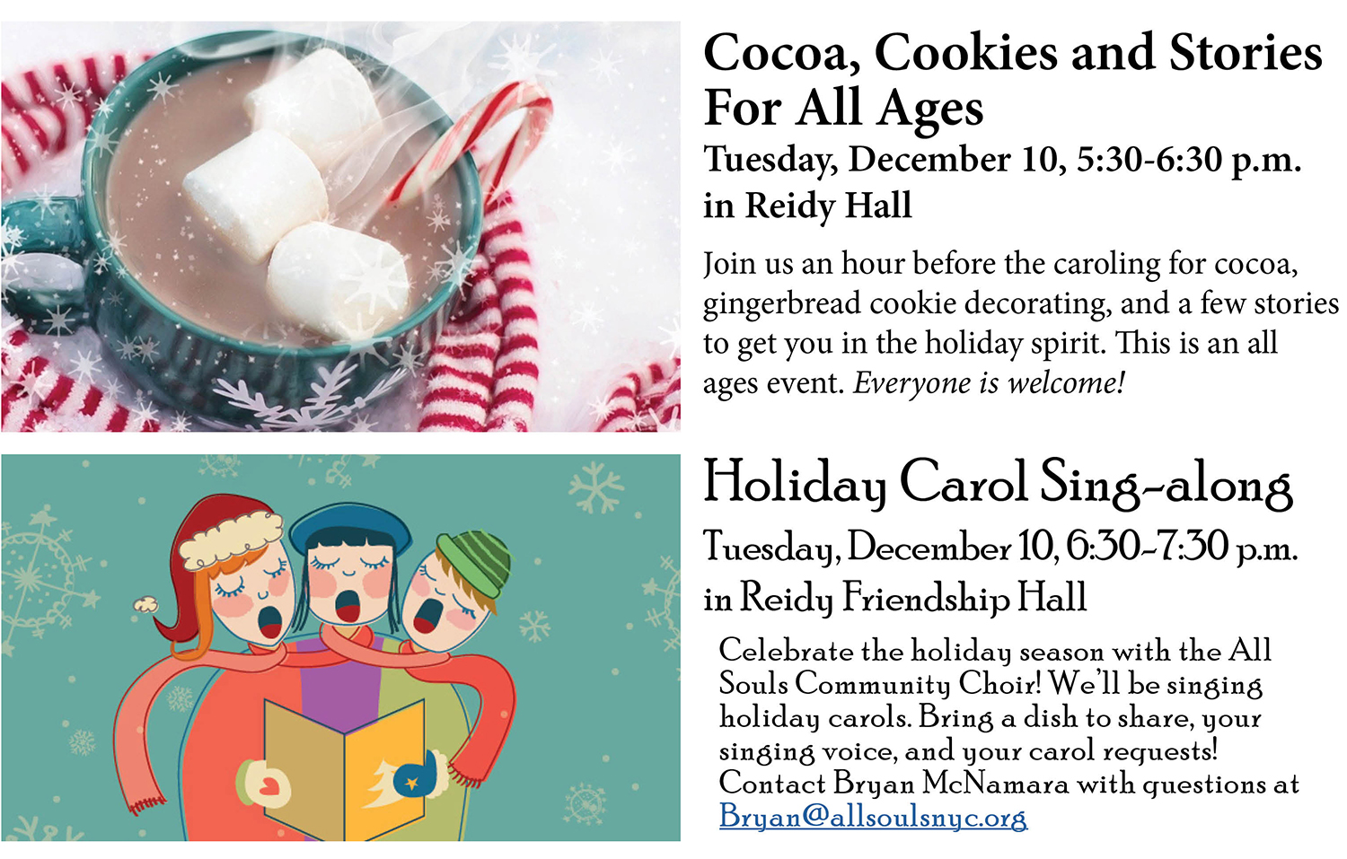 Cocoa, Cookies and Stories For All Ages Tuesday, December 10, 5:30-6:30 p.m. in Reidy Hall Join us an hour before the caroling for cocoa, gingerbread cookie decorating, and a few stories to get you in the holiday spirit. This is an all ages event. Everyone is welcome! Holiday Carol Sing-along Tuesday, December 10, 6:30-7:30 p.m. in Reidy Friendship Hall Celebrate the holiday season with the All Souls Community Choir! We'll be singing holiday carols. Bring a dish to share, your singing voice, and your carol requests! Contact Bryan McNamara with questions at Bryan@allsoulsnyc.org.