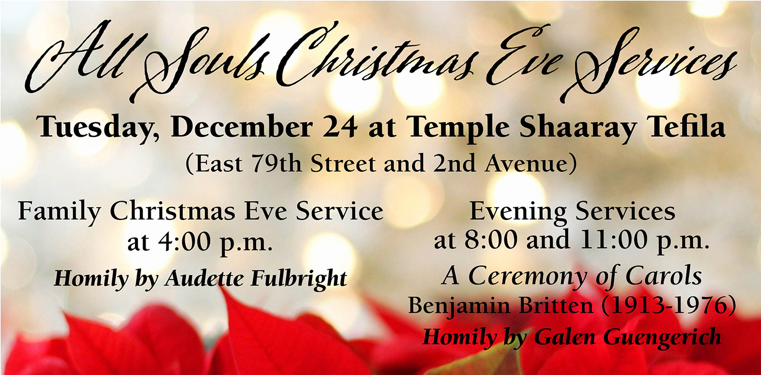 All Souls Christmas Eve Services Tuesday, December 24 at Temple Shaaray Tefila (East 79th Street and 2nd Avenue) Family Christmas Eve Service at 4:00 p.m. Homily by Audette Fulbright, Evening Services at 8:00 and 11:00 p.m. A Ceremony of Carols Benjamin Britten (1913-1976) Homily by Galen Guengerich