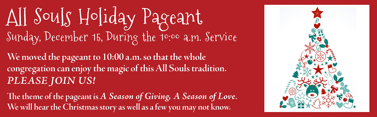 All Souls Holiday Pageant Sunday, December 15, During the 10:00 a.m. Service We moved the pageant to 10:00 a.m. so that the whole congregation can enjoy the magic of this All Souls tradition. Please join us! The theme of the pageant is A Season of Giving, A Season of Love. We will hear the Christmas story as well as a few you may not know.